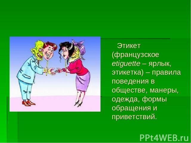 Этикет (французское etiguette – ярлык, этикетка) – правила поведения в обществе, манеры, одежда, формы обращения и приветствий.
