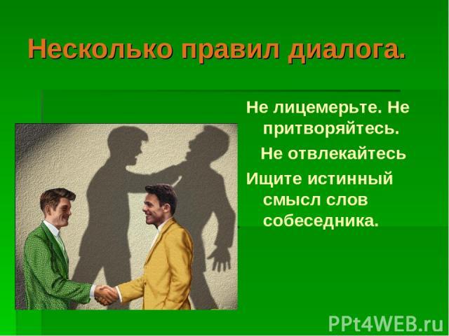 Несколько правил диалога. Не лицемерьте. Не притворяйтесь.  Не отвлекайтесь Ищите истинный смысл слов собеседника.