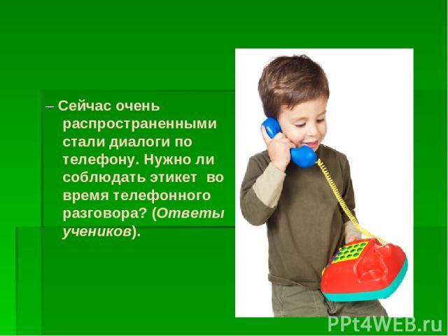 – Сейчас очень распространенными стали диалоги по телефону. Нужно ли соблюдать этикет во время телефонного разговора? (Ответы учеников).