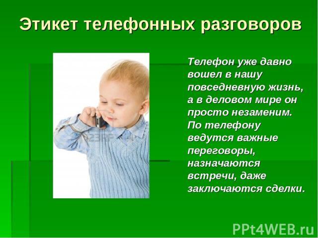 Этикет телефонных разговоров Телефон уже давно вошел в нашу повседневную жизнь, а в деловом мире он просто незаменим. По телефону ведутся важные переговоры, назначаются встречи, даже заключаются сделки.