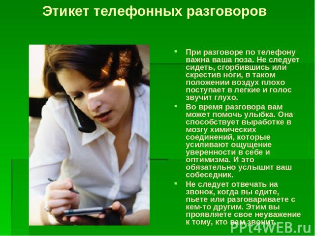 При разговоре по телефону важна ваша поза. Не следует сидеть, сгорбившись или скрестив ноги, в таком положении воздух плохо поступает в легкие и голос звучит глухо. Во время разговора вам может помочь улыбка. Она способствует выработке в мозгу химич…
