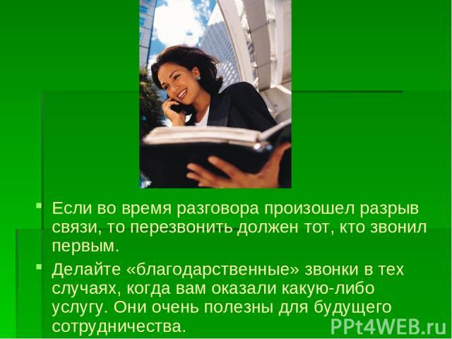 Если во время разговора произошел разрыв связи, то перезвонить должен тот, кто звонил первым. Делайте «благодарственные» звонки в тех случаях, когда вам оказали какую-либо услугу. Они очень полезны для будущего сотрудничества.