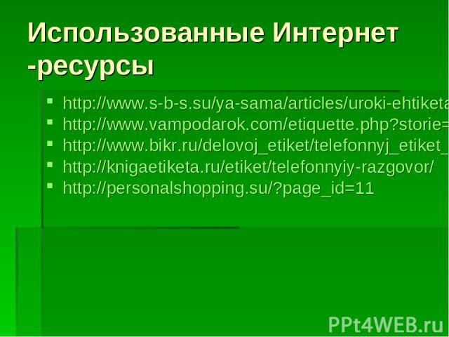 Использованные Интернет -ресурсы http://www.s-b-s.su/ya-sama/articles/uroki-ehtiketa/general-etiquette/ehtiket-telefonnykh-razgovorov/ http://www.vampodarok.com/etiquette.php?storie=89&numpage=95 http://www.bikr.ru/delovoj_etiket/telefonnyj_etiket_ …