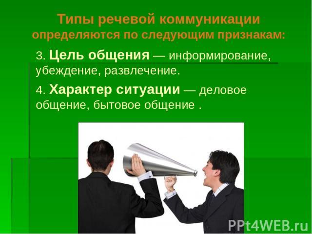 Типы речевой коммуникации определяются по следующим признакам: 3. Цель общения — информирование, убеждение, развлечение. 4. Характер ситуации — деловое общение, бытовое общение .
