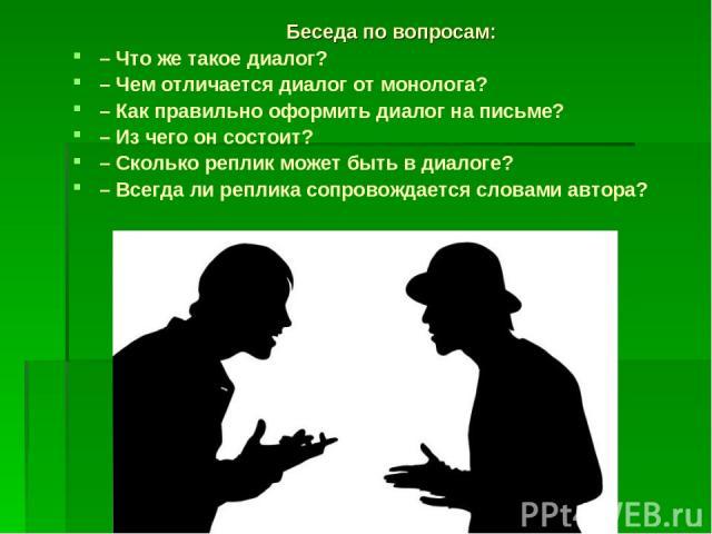 Беседа по вопросам: – Что же такое диалог? – Чем отличается диалог от монолога?  – Как правильно оформить диалог на письме? – Из чего он состоит? – Сколько реплик может быть …