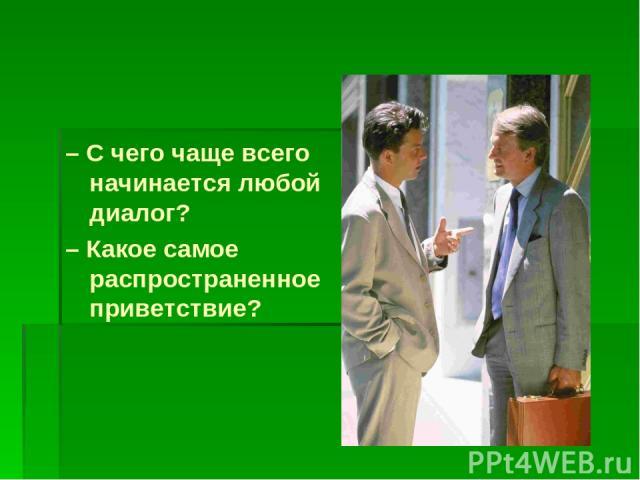 – С чего чаще всего начинается любой диалог? – Какое самое распространенное приветствие?