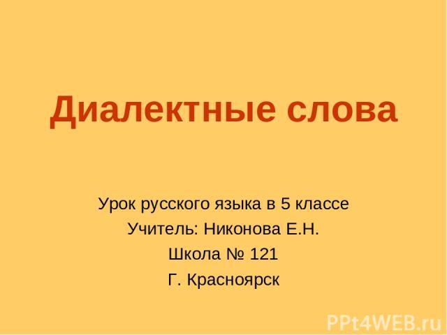 Диалектные слова Урок русского языка в 5 классе Учитель: Никонова Е.Н. Школа № 121 Г. Красноярск