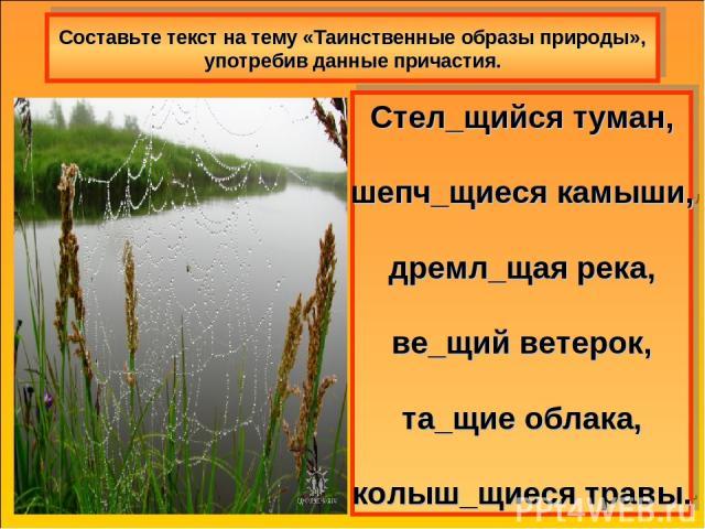 Составьте текст на тему «Таинственные образы природы», употребив данные причастия. Стел_щийся туман, шепч_щиеся камыши, дремл_щая река, ве_щий ветерок, та_щие облака, колыш_щиеся травы.
