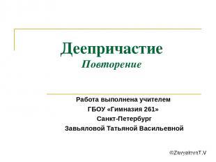 Деепричастие Повторение Работа выполнена учителем ГБОУ «Гимназия 261» Санкт-Пете