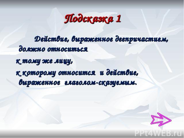 Подсказка 1 Действие, выраженное деепричастием, должно относиться к тому же лицу, к которому относится и действие, выраженное глаголом-сказуемым.