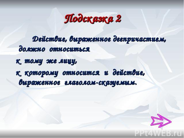 Подсказка 2 Действие, выраженное деепричастием, должно относиться к тому же лицу, к которому относится и действие, выраженное глаголом-сказуемым.