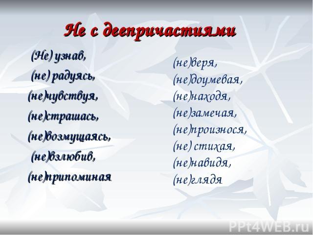 Не с деепричастиями (Не) узнав, (не) радуясь, (не)чувствуя, (не)страшась, (не)возмущаясь, (не)взлюбив, (не)припоминая (не)веря, (не)доумевая, (не)находя, (не)замечая, (не)произнося, (не) стихая, (не)навидя, (не)глядя