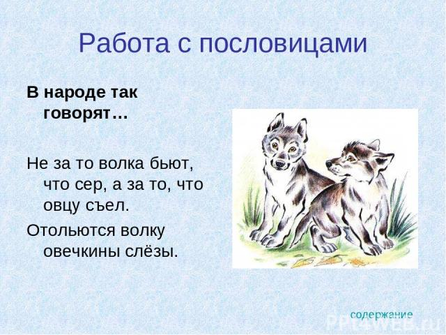 Работа с пословицами В народе так говорят… Не за то волка бьют, что сер, а за то, что овцу съел. Отольются волку овечкины слёзы. содержание