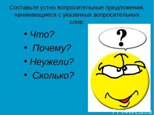 Составьте устно вопросительные предложения, начинающиеся с указанных вопроситель