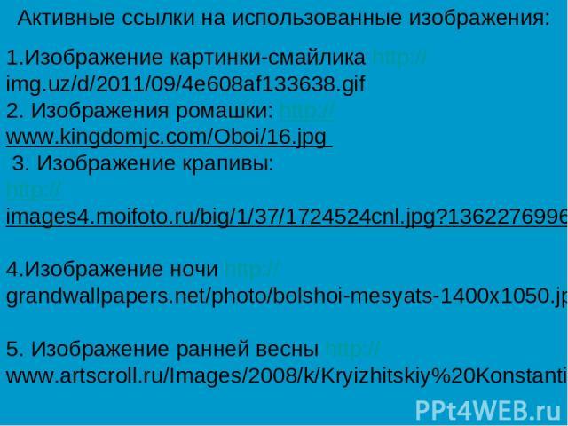 1.Изображение картинки-смайлика http://img.uz/d/2011/09/4e608af133638.gif 2. Изображения ромашки: http://www.kingdomjc.com/Oboi/16.jpg 3. Изображение крапивы: http://images4.moifoto.ru/big/1/37/1724524cnl.jpg?1362276996 4.Изображение ночи http://gra…