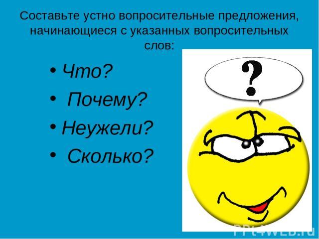 Составьте устно вопросительные предложения, начинающиеся с указанных вопросительных слов: Что? Почему? Неужели? Сколько?