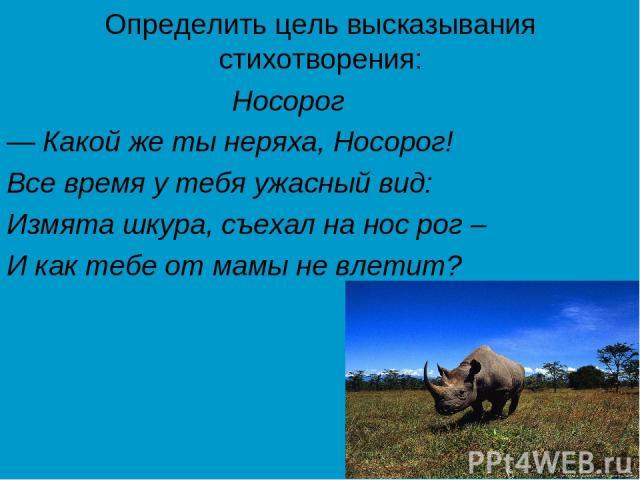 Определить цель высказывания стихотворения: Носорог — Какой же ты неряха, Носорог! Все время у тебя ужасный вид: Измята шкура, съехал на нос рог – И как тебе от мамы не влетит?