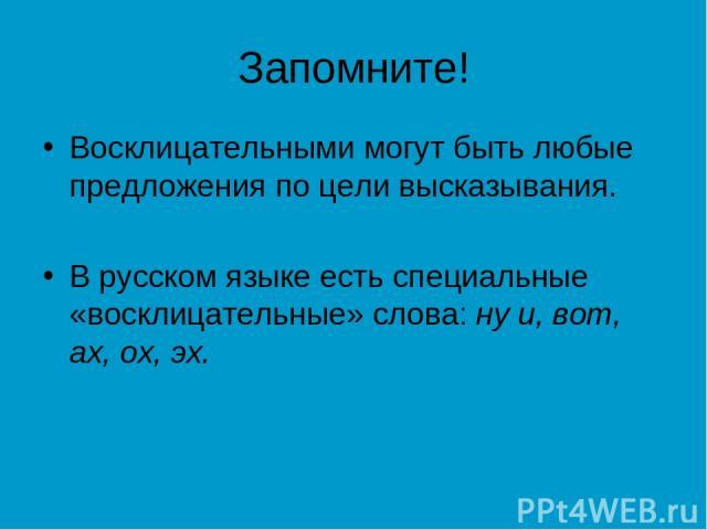 Запомните! Восклицательными могут быть любые предложения по цели высказывания. В русском языке есть специальные «восклицательные» слова: ну и, вот, ах, ох, эх.