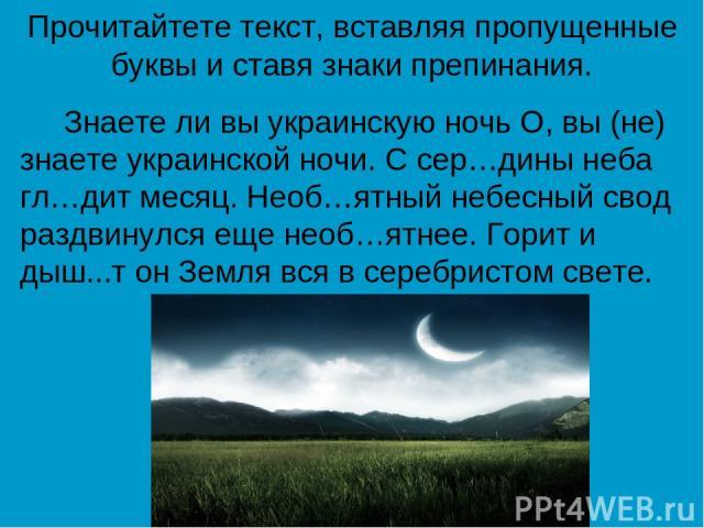 Прочитайтете текст, вставляя пропущенные буквы и ставя знаки препинания. Знаете ли вы украинскую ночь О, вы (не) знаете украинской ночи. С сер…дины неба гл…дит месяц. Необ…ятный небесный свод раздвинулся еще необ…ятнее. Горит и дыш...т он Земля вся …