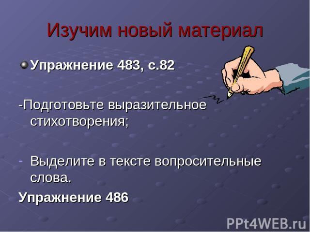 Изучим новый материал Упражнение 483, с.82 -Подготовьте выразительное стихотворения; Выделите в тексте вопросительные слова. Упражнение 486