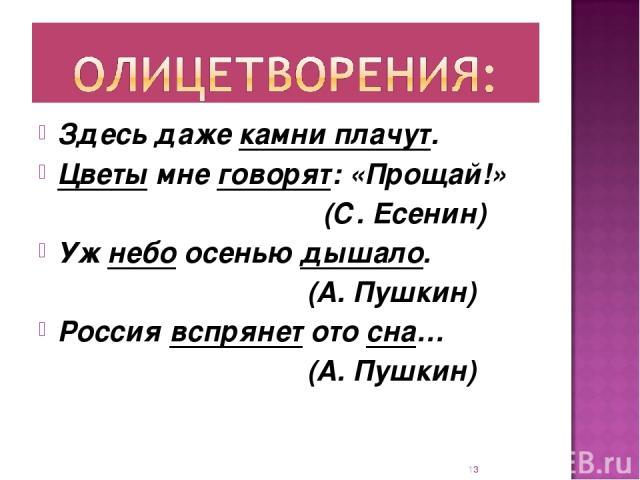 Здесь даже камни плачут. Цветы мне говорят: «Прощай!» (С. Есенин) Уж небо осенью дышало. (А. Пушкин) Россия вспрянет ото сна… (А. Пушкин) *