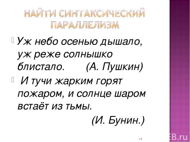 Уж небо осенью дышало, уж реже солнышко блистало. (А. Пушкин) И тучи жарким горят пожаром, и солнце шаром встаёт из тьмы. (И. Бунин.) *