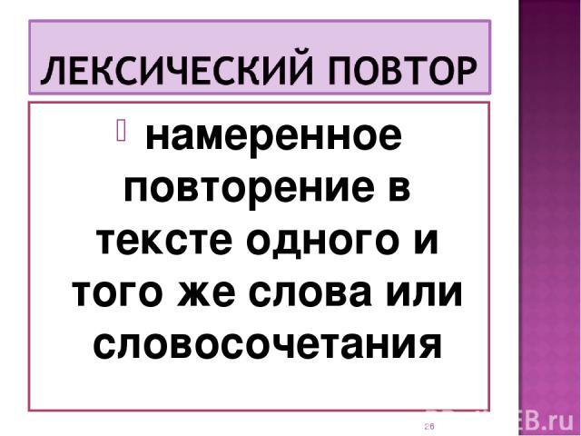 намеренное повторение в тексте одного и того же слова или словосочетания *