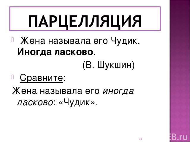 Жена называла его Чудик. Иногда ласково. (В. Шукшин) Сравните: Жена называла его иногда ласково: «Чудик». *