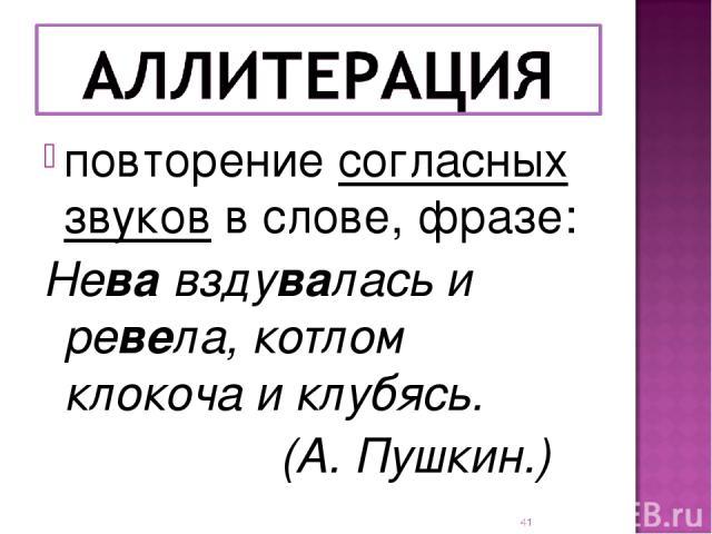 повторение согласных звуков в слове, фразе: Нева вздувалась и ревела, котлом клокоча и клубясь. (А. Пушкин.) *