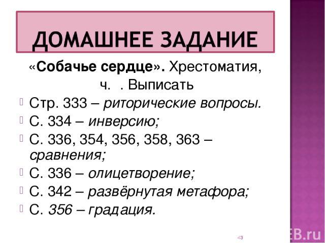 «Собачье сердце». Хрестоматия, ч. Ι. Выписать Стр. 333 – риторические вопросы. С. 334 – инверсию; С. 336, 354, 356, 358, 363 – сравнения; С. 336 – олицетворение; С. 342 – развёрнутая метафора; С. 356 – градация. *