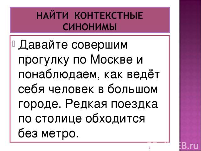 Давайте совершим прогулку по Москве и понаблюдаем, как ведёт себя человек в большом городе. Редкая поездка по столице обходится без метро. *