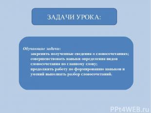 Обучающие задачи: закрепить полученные сведения о словосочетаниях; совершенствов