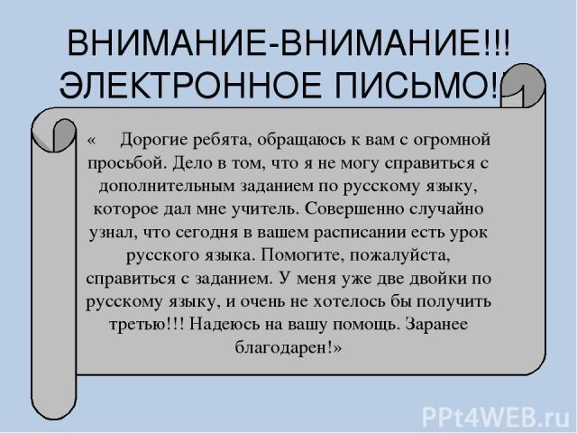 ВНИМАНИЕ-ВНИМАНИЕ!!! ЭЛЕКТРОННОЕ ПИСЬМО!!! « Дорогие ребята, обращаюсь к вам с огромной просьбой. Дело в том, что я не могу справиться с дополнительным заданием по русскому языку, которое дал мне учитель. Совершенно случайно узнал, что сегодня в ваш…