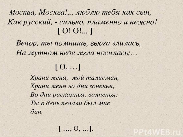 Москва, Москва!... люблю тебя как сын, Как русский, - сильно, пламенно и нежно! [ О! О!... ] Вечор, ты помнишь, вьюга злилась, На мутном небе мгла носилась;… [ О, …] Храни меня, мой талисман, Храни меня во дни гоненья, Во дни раскаянья, волненья: Ты…