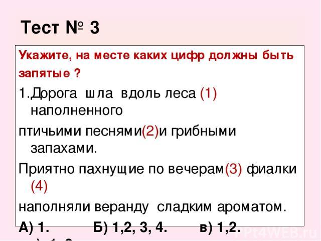 Тест № 3 Укажите, на месте каких цифр должны быть запятые ? Дорога шла вдоль леса (1) наполненного птичьими песнями(2)и грибными запахами. Приятно пахнущие по вечерам(3) фиалки (4) наполняли веранду сладким ароматом. А) 1. Б) 1,2, 3, 4. в) 1,2. г) 1, 3
