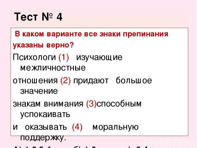 Тест № 4 В каком варианте все знаки препинания указаны верно? Психологи (1) изучающие межличностные отношения (2) придают большое значение знакам внимания (3)способным успокаивать и оказывать (4) моральную поддержку. А) 1,2,3,4. б) 1,2. в) 3,4. г) 1,2,3.