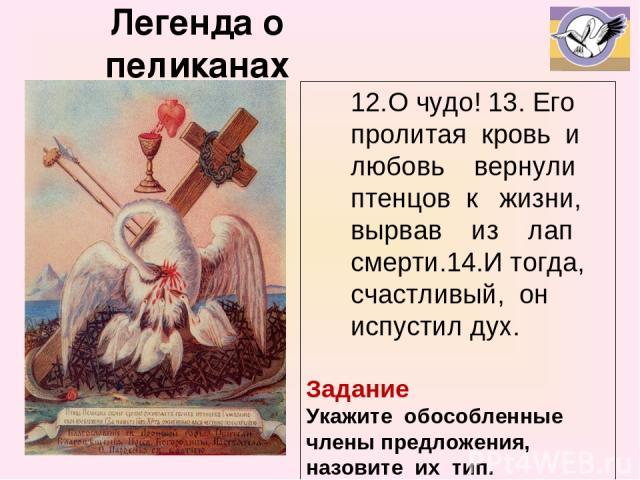 Легенда о пеликанах 12.О чудо! 13. Его пролитая кровь и любовь вернули птенцов к жизни, вырвав из лап смерти.14.И тогда, счастливый, он испустил дух. Задание Укажите обособленные члены предложения, назовите их тип.