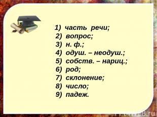 1) часть речи; 2) вопрос; 3) н. ф.; 4) одуш. – неодуш.; 5) собств. – нариц.; 6)
