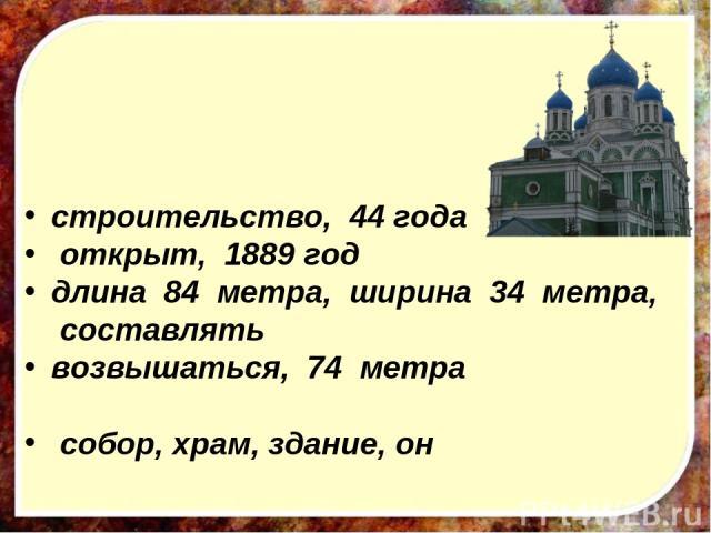 строительство, 44 года открыт, 1889 год длина 84 метра, ширина 34 метра, составлять возвышаться, 74 метра собор, храм, здание, он