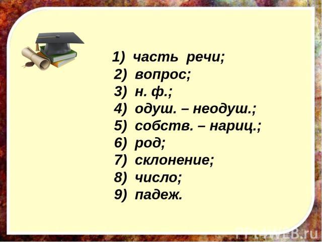 1) часть речи; 2) вопрос; 3) н. ф.; 4) одуш. – неодуш.; 5) собств. – нариц.; 6) род; 7) склонение; 8) число; 9) падеж.
