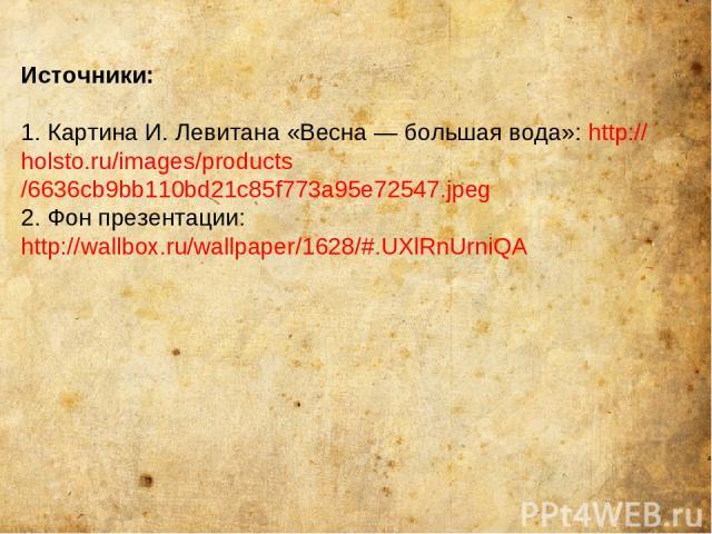 Источники: 1. Картина И. Левитана «Весна — большая вода»: http://holsto.ru/images/products/6636cb9bb110bd21c85f773a95e72547.jpeg 2. Фон презентации: http://wallbox.ru/wallpaper/1628/#.UXlRnUrniQA