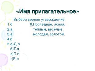 «Имя прилагательное» Выбери верное утверждение. 1.б 6.Последние, ясная, 2.а тёпл