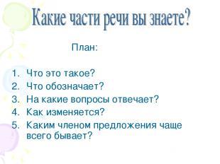 План: Что это такое? Что обозначает? На какие вопросы отвечает? Как изменяется?