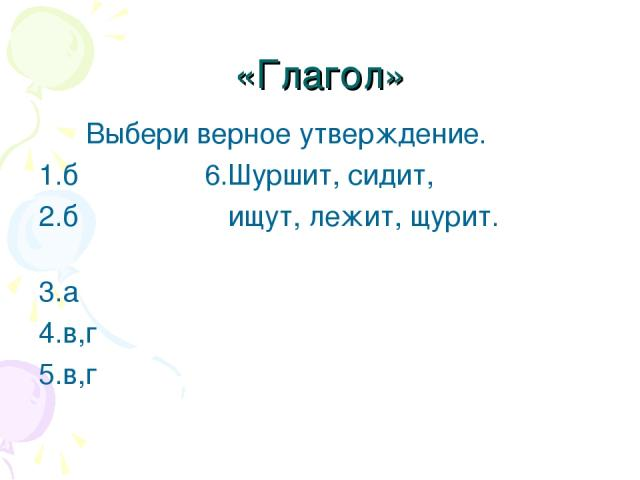 «Глагол» Выбери верное утверждение. 1.б 6.Шуршит, сидит, 2.б ищут, лежит, щурит. 3.а 4.в,г 5.в,г
