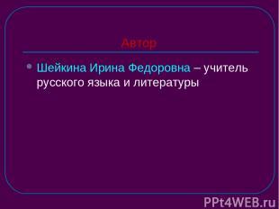 Автор Шейкина Ирина Федоровна – учитель русского языка и литературы