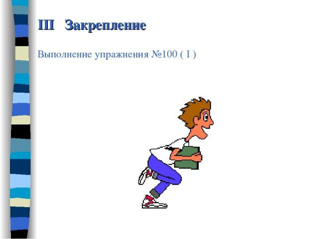 III Закрепление Выполнение упражнения №100 ( I )