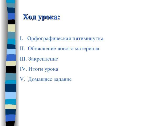 Ход урока: I. Орфографическая пятиминутка II. Объяснение нового материала III. Закрепление IV. Итоги урока V. Домашнее задание