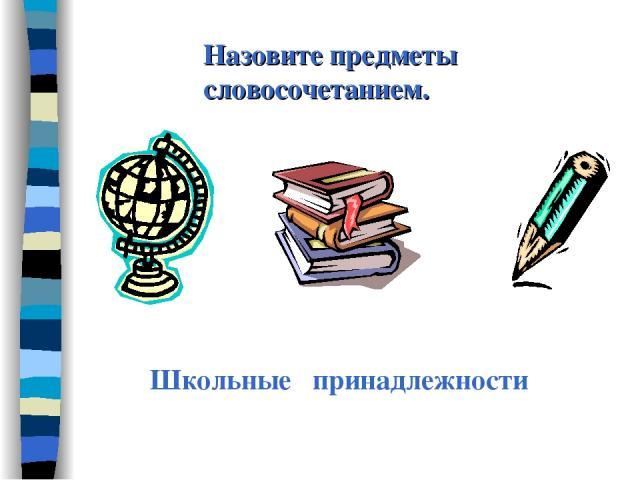Назовите предметы словосочетанием. Школьные принадлежности