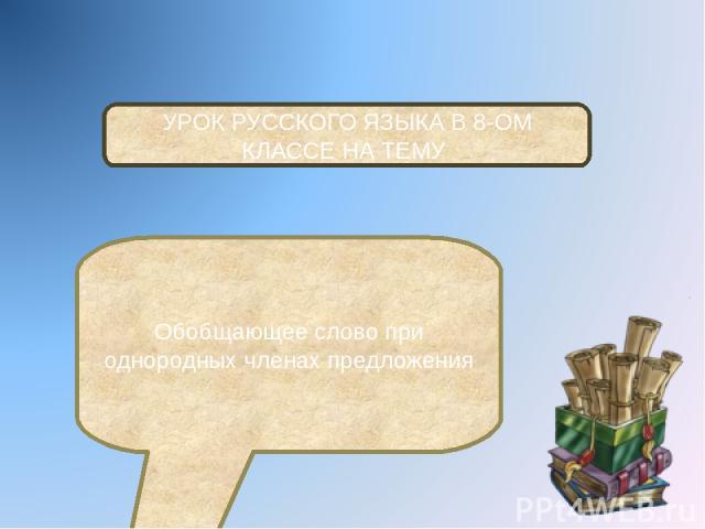 УРОК РУССКОГО ЯЗЫКА В 8-ОМ КЛАССЕ НА ТЕМУ Обобщающее слово при однородных членах предложения
