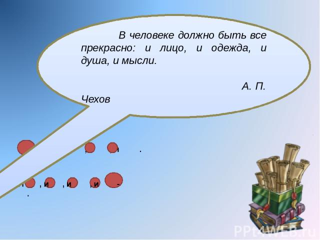 : и , и , и , и . И , и , и , и - . В человеке должно быть все прекрасно: и лицо, и одежда, и душа, и мысли. А. П. Чехов